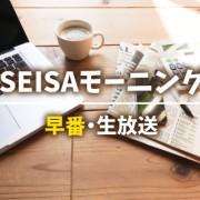 SEISAモーニング早番(生放送)
